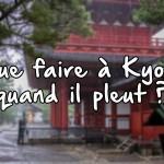 Que faire à Kyoto quand il pleut